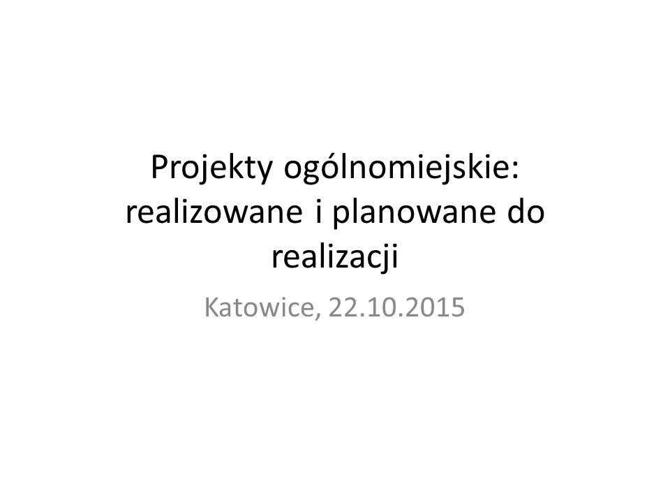 Projekty ogólnomiejskie: realizowane i planowane do realizacji Katowice, 22.10.2015
