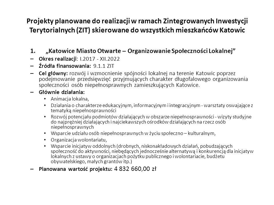 """Projekty planowane do realizacji w ramach Zintegrowanych Inwestycji Terytorialnych (ZIT) skierowane do wszystkich mieszkańców Katowic 1.""""Katowice Miasto Otwarte – Organizowanie Społeczności Lokalnej – Okres realizacji: I.2017 - XII.2022 – Źródła finansowania: 9.1.1 ZIT – Cel główny: rozwój i wzmocnienie spójności lokalnej na terenie Katowic poprzez podejmowanie przedsięwzięć przyjmujących charakter długofalowego organizowania społeczności osób niepełnosprawnych zamieszkujących Katowice."""