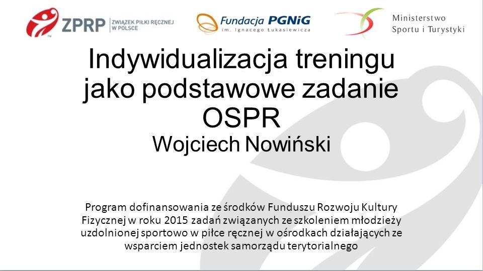 Indywidualizacja treningu jako podstawowe zadanie OSPR Wojciech Nowiński Program dofinansowania ze środków Funduszu Rozwoju Kultury Fizycznej w roku 2015 zadań związanych ze szkoleniem młodzieży uzdolnionej sportowo w piłce ręcznej w ośrodkach działających ze wsparciem jednostek samorządu terytorialnego