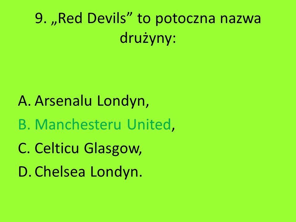 "9. ""Red Devils"" to potoczna nazwa drużyny: A.Arsenalu Londyn, B.Manchesteru United, C.Celticu Glasgow, D.Chelsea Londyn."