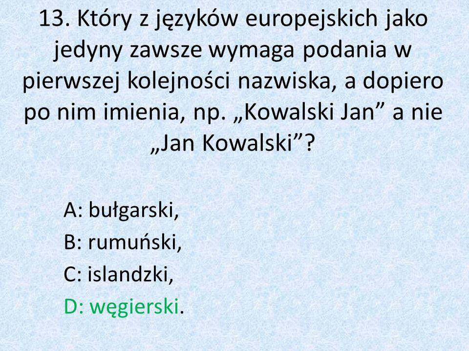 """13. Który z języków europejskich jako jedyny zawsze wymaga podania w pierwszej kolejności nazwiska, a dopiero po nim imienia, np. """"Kowalski Jan"""" a nie"""