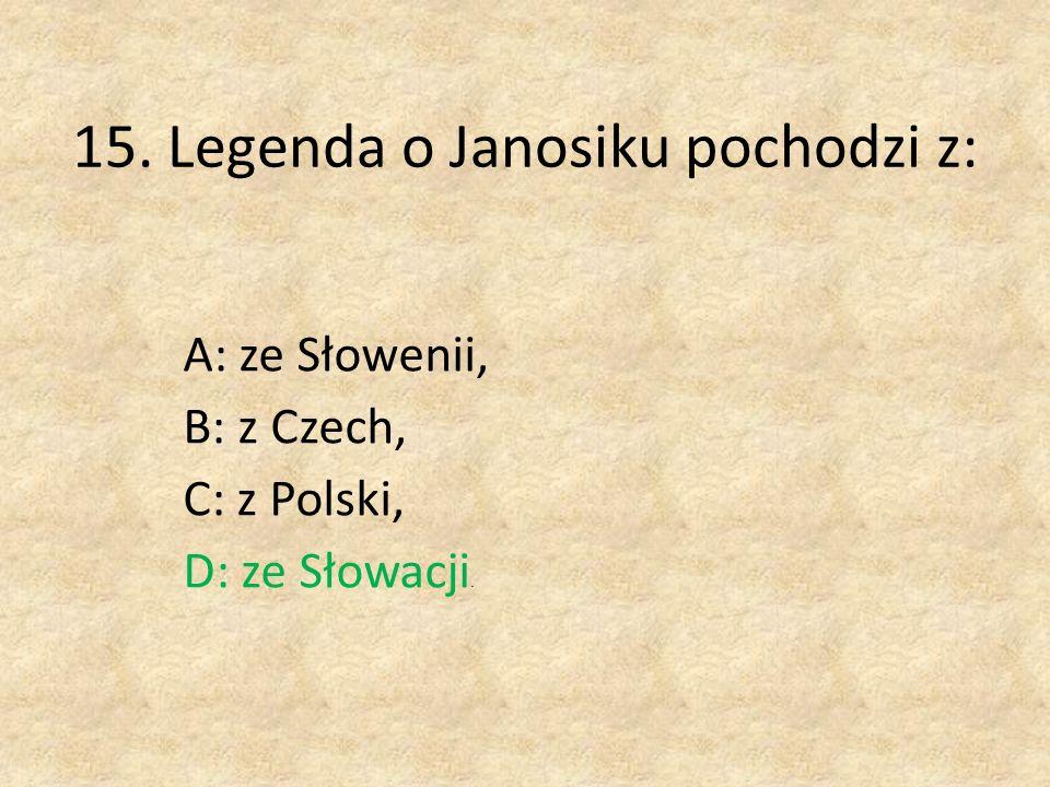 15. Legenda o Janosiku pochodzi z: A: ze Słowenii, B: z Czech, C: z Polski, D: ze Słowacji.