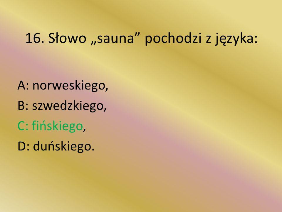 """16. Słowo """"sauna pochodzi z języka: A: norweskiego, B: szwedzkiego, C: fińskiego, D: duńskiego."""