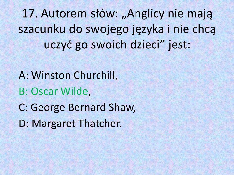"""17. Autorem słów: """"Anglicy nie mają szacunku do swojego języka i nie chcą uczyć go swoich dzieci"""" jest: A: Winston Churchill, B: Oscar Wilde, C: Georg"""
