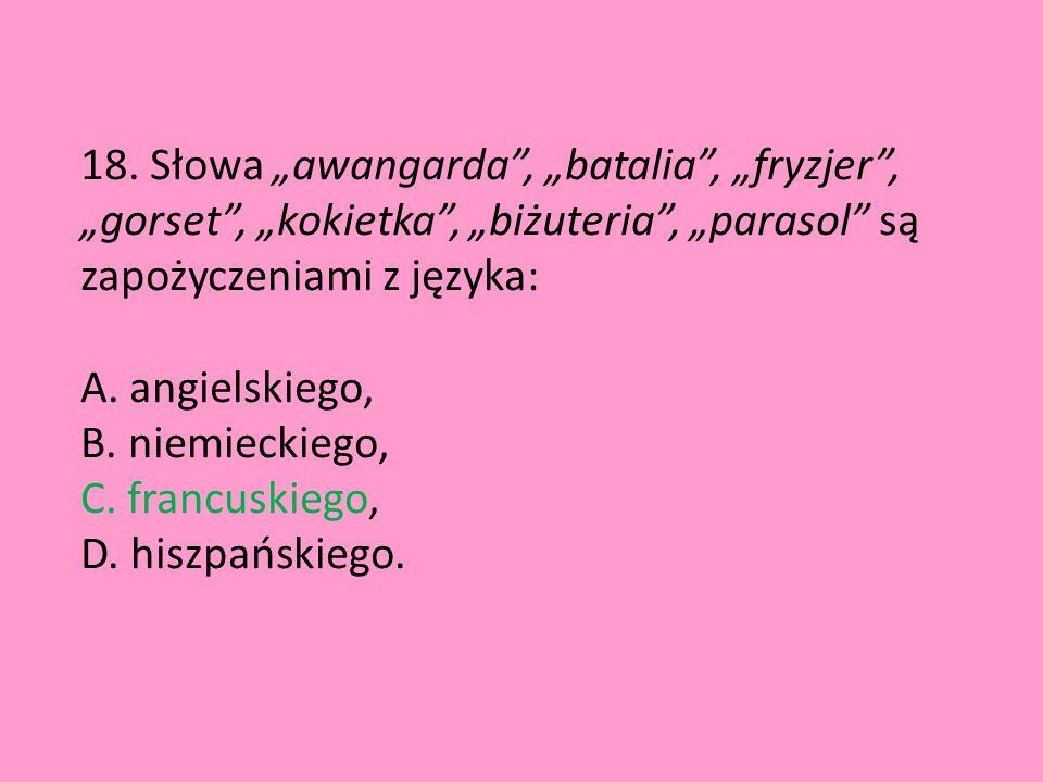"""18. Słowa """"awangarda"""", """"batalia"""", """"fryzjer"""", """"gorset"""", """"kokietka"""", """"biżuteria"""", """"parasol"""" są zapożyczeniami z języka: A. angielskiego, B. niemieckiego"""