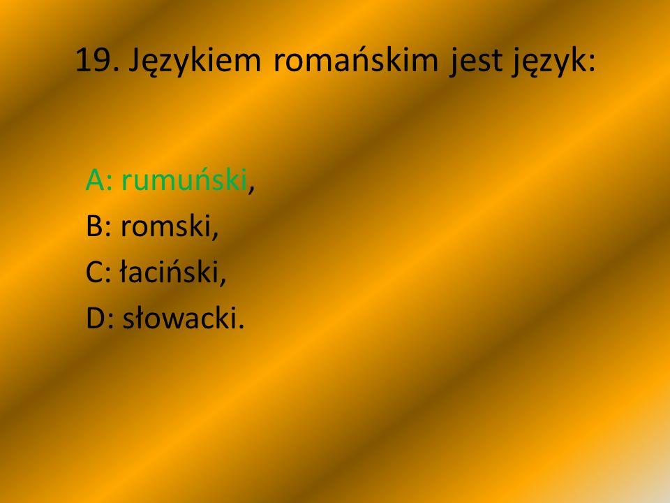 19. Językiem romańskim jest język: A: rumuński, B: romski, C: łaciński, D: słowacki.