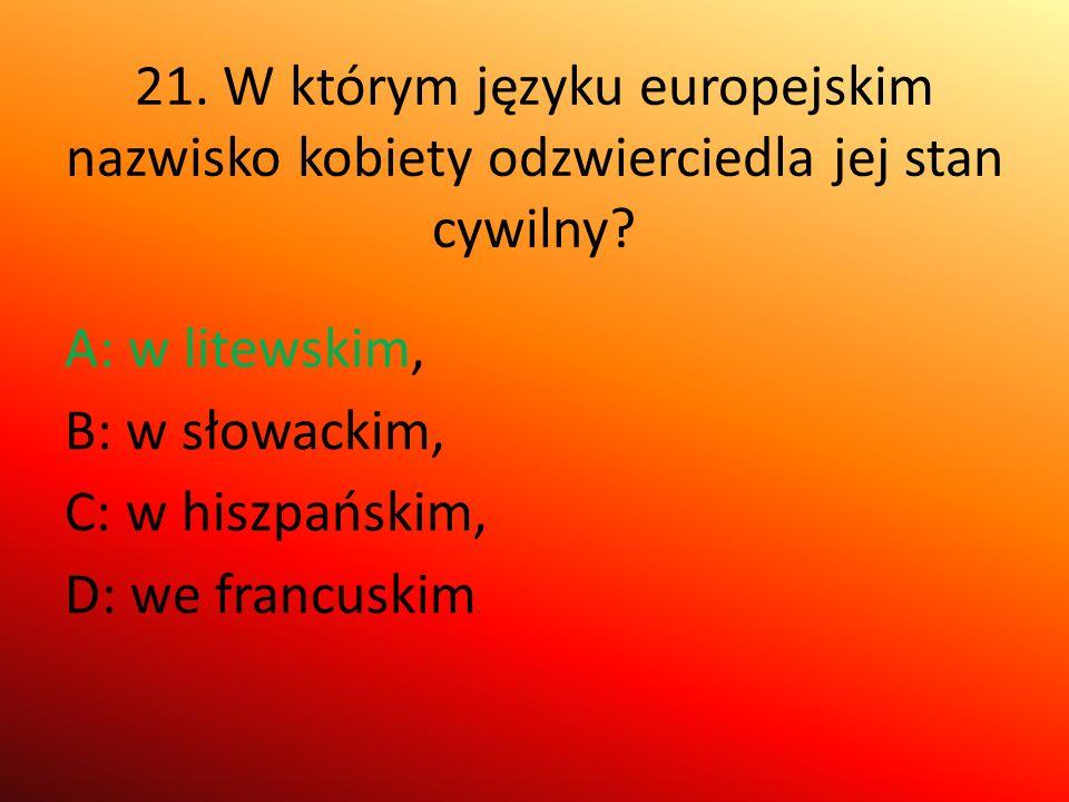 21. W którym języku europejskim nazwisko kobiety odzwierciedla jej stan cywilny? A: w litewskim, B: w słowackim, C: w hiszpańskim, D: we francuskim.