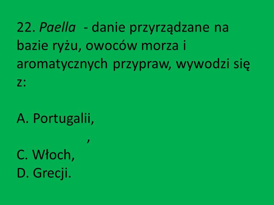 22. Paella - danie przyrządzane na bazie ryżu, owoców morza i aromatycznych przypraw, wywodzi się z: A. Portugalii, B. Hiszpanii, C. Włoch, D. Grecji.