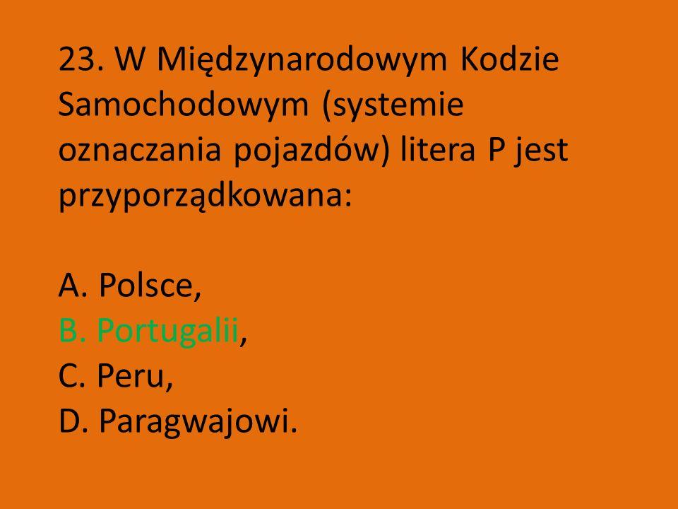 23. W Międzynarodowym Kodzie Samochodowym (systemie oznaczania pojazdów) litera P jest przyporządkowana: A. Polsce, B. Portugalii, C. Peru, D. Paragwa