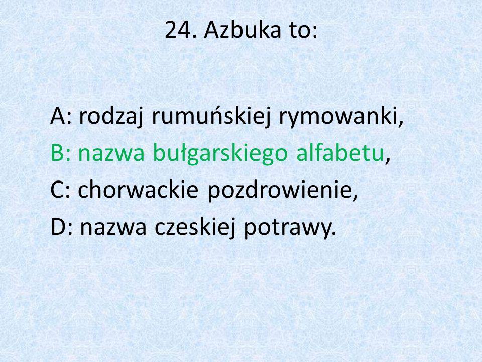 24. Azbuka to: A: rodzaj rumuńskiej rymowanki, B: nazwa bułgarskiego alfabetu, C: chorwackie pozdrowienie, D: nazwa czeskiej potrawy.