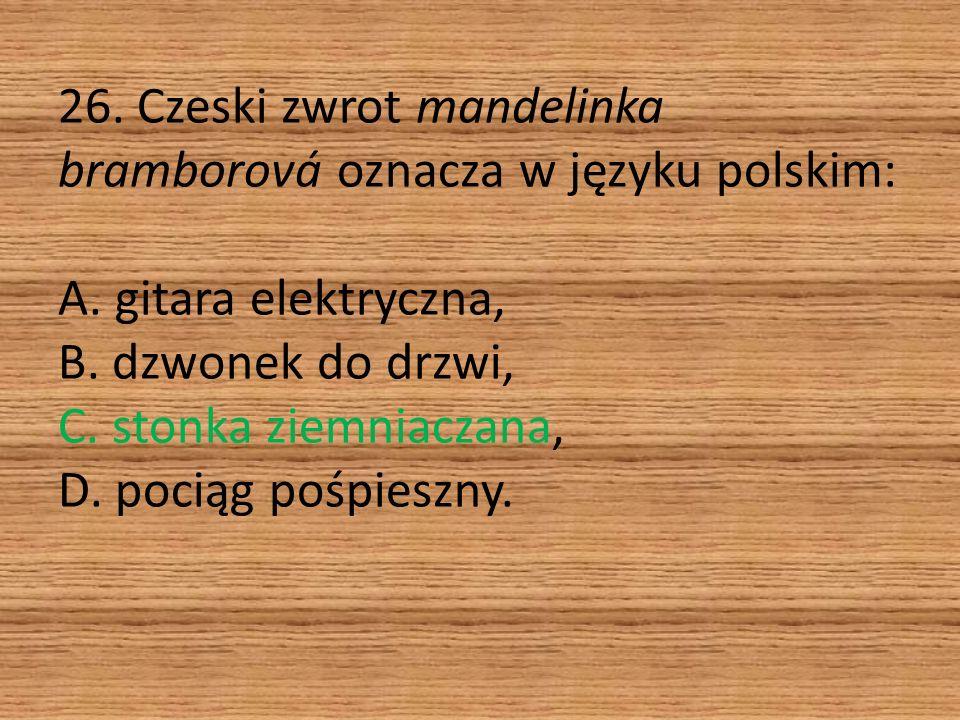 26. Czeski zwrot mandelinka bramborová oznacza w języku polskim: A. gitara elektryczna, B. dzwonek do drzwi, C. stonka ziemniaczana, D. pociąg pośpies