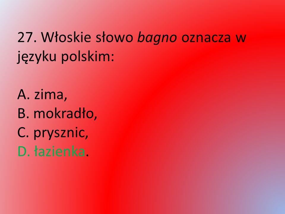 27. Włoskie słowo bagno oznacza w języku polskim: A. zima, B. mokradło, C. prysznic, D. łazienka.