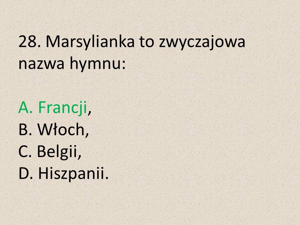 28. Marsylianka to zwyczajowa nazwa hymnu: A. Francji, B. Włoch, C. Belgii, D. Hiszpanii.