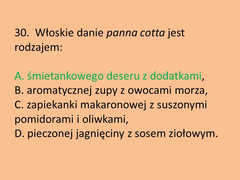 30. Włoskie danie panna cotta jest rodzajem: A. śmietankowego deseru z dodatkami, B. aromatycznej zupy z owocami morza, C. zapiekanki makaronowej z su