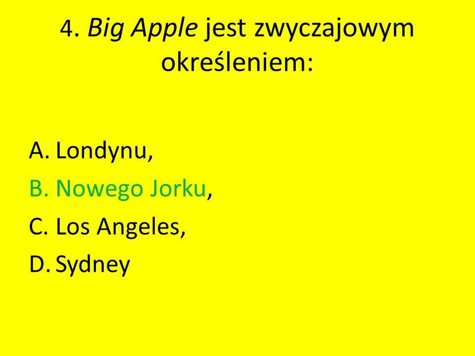 4. Big Apple jest zwyczajowym określeniem: A.Londynu, B.Nowego Jorku, C.Los Angeles, D.Sydney