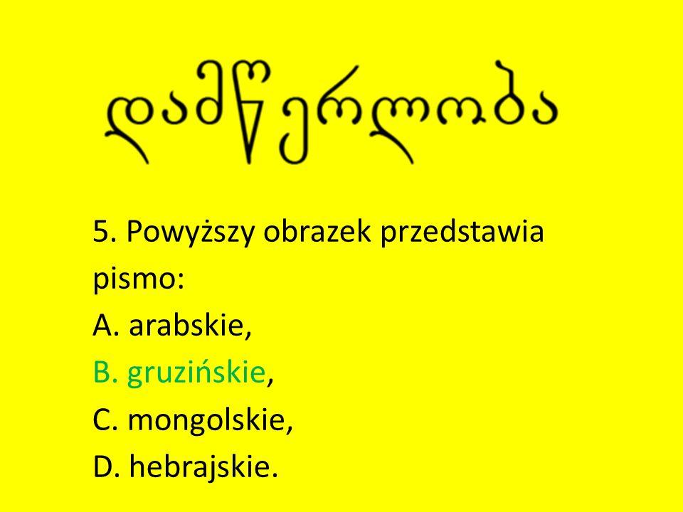 5. Powyższy obrazek przedstawia pismo: A. arabskie, B. gruzińskie, C. mongolskie, D. hebrajskie.