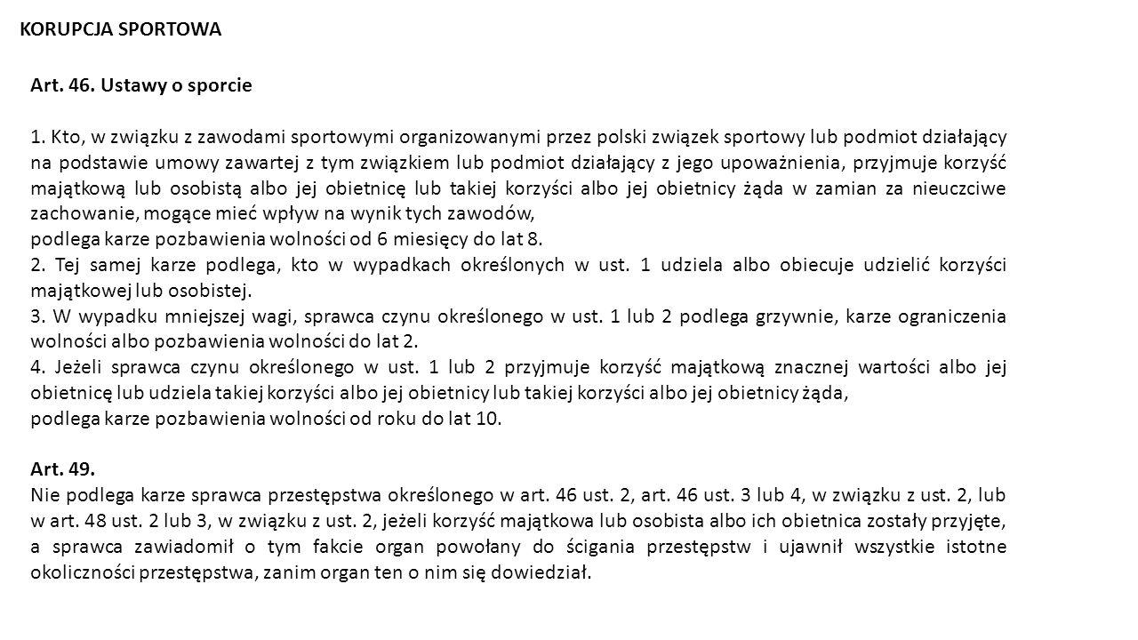 KORUPCJA SPORTOWA Art. 46. Ustawy o sporcie 1. Kto, w związku z zawodami sportowymi organizowanymi przez polski związek sportowy lub podmiot działając