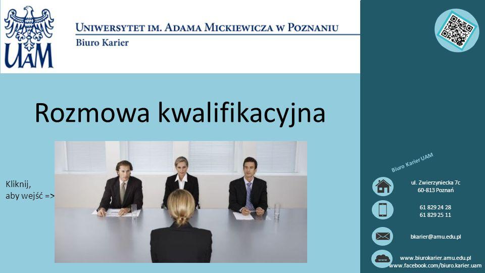Rozmowa kwalifikacyjna Biuro Karier UAM ul. Zwierzyniecka 7c 60-813 Poznań 61 829 24 28 61 829 25 11 bkarier@amu.edu.pl www.biurokarier.amu.edu.pl www