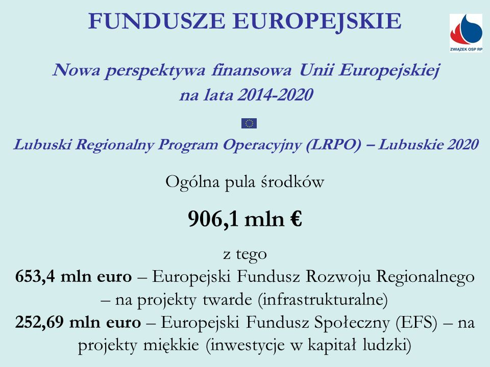 FUNDUSZE EUROPEJSKIE Nowa perspektywa finansowa Unii Europejskiej na lata 2014-2020 Lubuski Regionalny Program Operacyjny (LRPO) – Lubuskie 2020 Ogólna pula środków 906,1 mln € z tego 653,4 mln euro – Europejski Fundusz Rozwoju Regionalnego – na projekty twarde (infrastrukturalne) 252,69 mln euro – Europejski Fundusz Społeczny (EFS) – na projekty miękkie (inwestycje w kapitał ludzki)