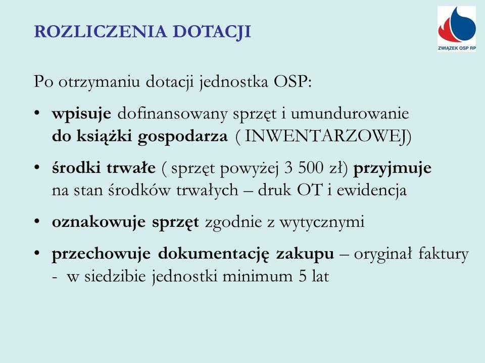 Po otrzymaniu dotacji jednostka OSP: wpisuje dofinansowany sprzęt i umundurowanie do książki gospodarza ( INWENTARZOWEJ) środki trwałe ( sprzęt powyżej 3 500 zł) przyjmuje na stan środków trwałych – druk OT i ewidencja oznakowuje sprzęt zgodnie z wytycznymi przechowuje dokumentację zakupu – oryginał faktury - w siedzibie jednostki minimum 5 lat ROZLICZENIA DOTACJI
