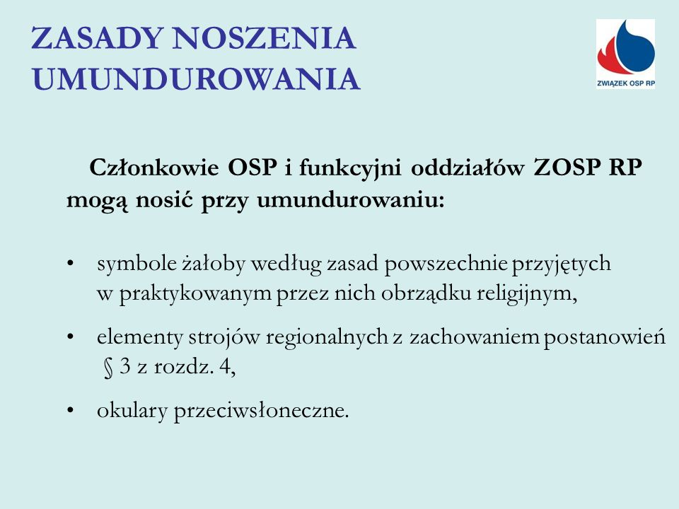 Członkowie OSP i funkcyjni oddziałów ZOSP RP mogą nosić przy umundurowaniu: symbole żałoby według zasad powszechnie przyjętych w praktykowanym przez nich obrządku religijnym, elementy strojów regionalnych z zachowaniem postanowień § 3 z rozdz.