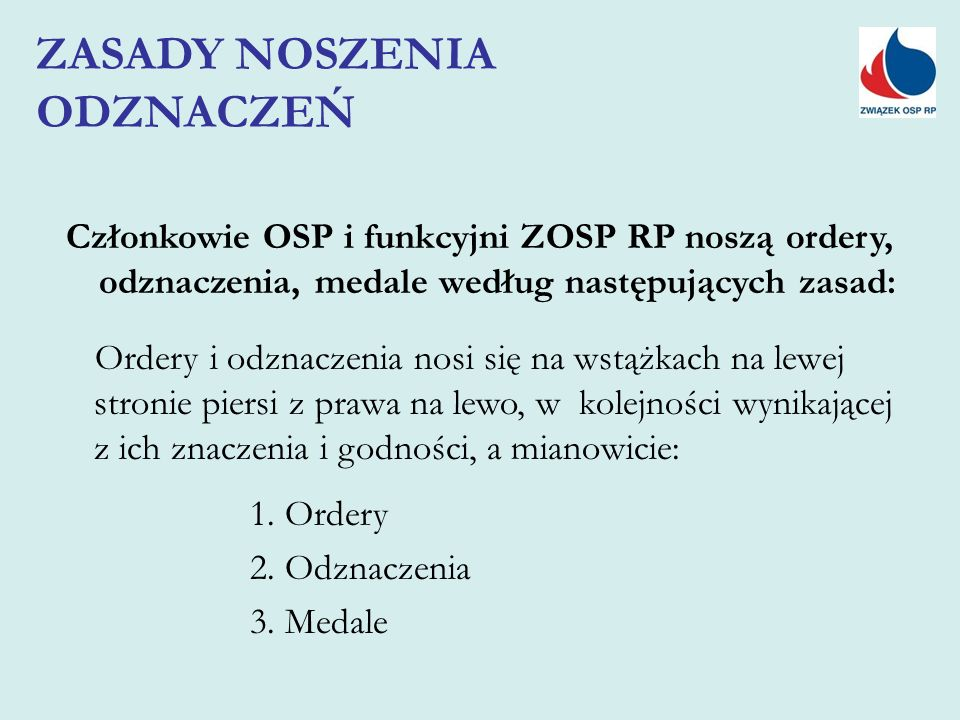 Członkowie OSP i funkcyjni ZOSP RP noszą ordery, odznaczenia, medale według następujących zasad: Ordery i odznaczenia nosi się na wstążkach na lewej stronie piersi z prawa na lewo, w kolejności wynikającej z ich znaczenia i godności, a mianowicie: 1.
