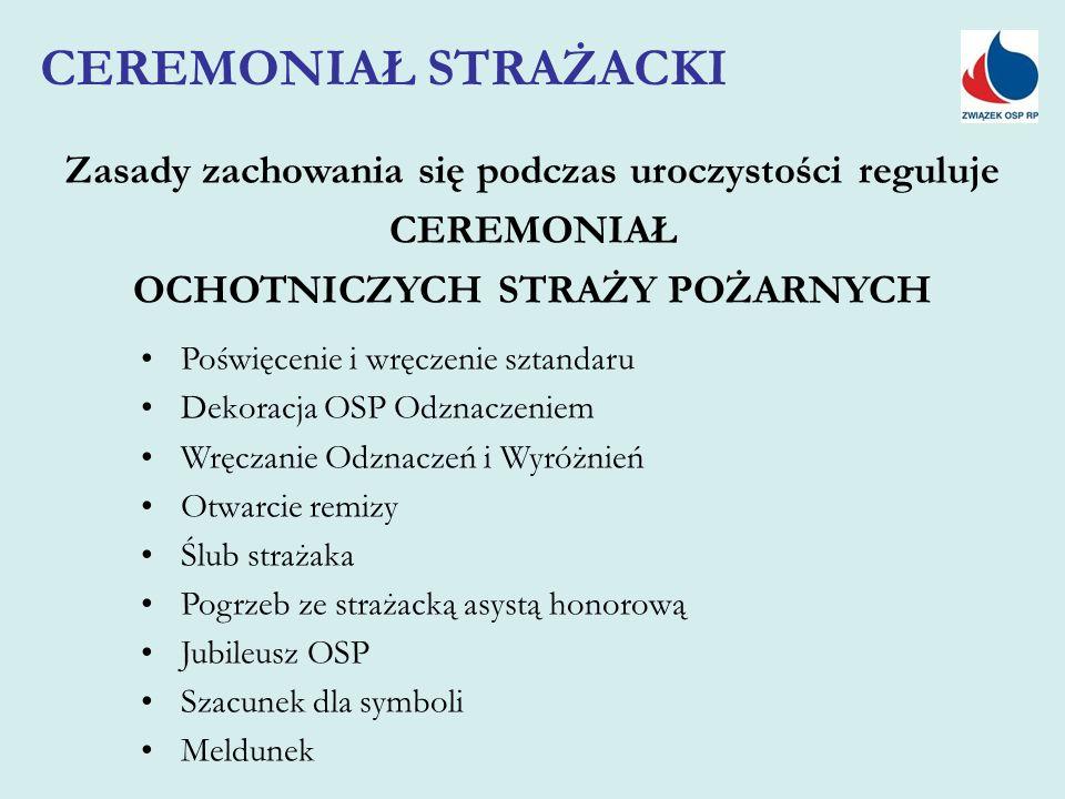 Zasady zachowania się podczas uroczystości reguluje CEREMONIAŁ OCHOTNICZYCH STRAŻY POŻARNYCH CEREMONIAŁ STRAŻACKI Poświęcenie i wręczenie sztandaru Dekoracja OSP Odznaczeniem Wręczanie Odznaczeń i Wyróżnień Otwarcie remizy Ślub strażaka Pogrzeb ze strażacką asystą honorową Jubileusz OSP Szacunek dla symboli Meldunek