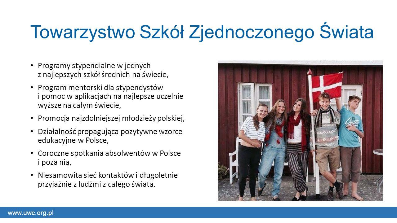 www.uwc.org.pl Towarzystwo Szkół Zjednoczonego Świata Programy stypendialne w jednych z najlepszych szkół średnich na świecie, Program mentorski dla stypendystów i pomoc w aplikacjach na najlepsze uczelnie wyższe na całym świecie, Promocja najzdolniejszej młodzieży polskiej, Działalność propagująca pozytywne wzorce edukacyjne w Polsce, Coroczne spotkania absolwentów w Polsce i poza nią, Niesamowita sieć kontaktów i długoletnie przyjaźnie z ludźmi z całego świata.