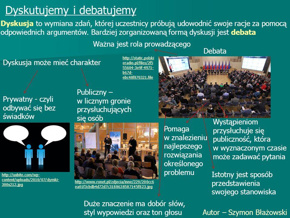 Dyskutujemy i debatujemy Autor – Szymon Błażowski Dyskusja to wymiana zdań, której uczestnicy próbują udowodnić swoje racje za pomocą odpowiednich argumentów.