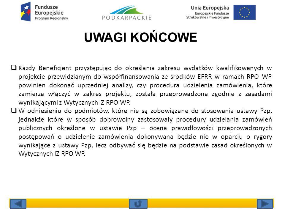 UWAGI KOŃCOWE  Każdy Beneficjent przystępując do określania zakresu wydatków kwalifikowanych w projekcie przewidzianym do współfinansowania ze środków EFRR w ramach RPO WP powinien dokonać uprzedniej analizy, czy procedura udzielenia zamówienia, które zamierza włączyć w zakres projektu, została przeprowadzona zgodnie z zasadami wynikającymi z Wytycznych IZ RPO WP.