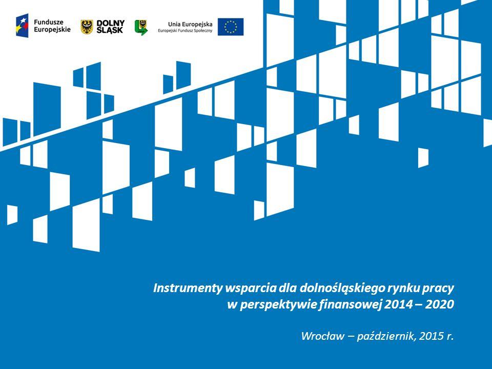 Instrumenty wsparcia dla dolnośląskiego rynku pracy w perspektywie finansowej 2014 – 2020 Wrocław – październik, 2015 r.