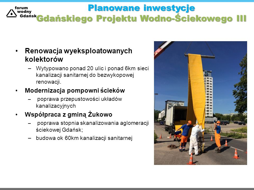 Planowane inwestycje Gdańskiego Projektu Wodno-Ściekowego III Renowacja wyeksploatowanych kolektorów –Wytypowano ponad 20 ulic i ponad 6km sieci kanal