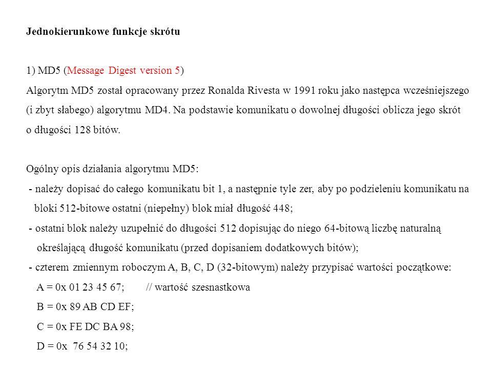 Jednokierunkowe funkcje skrótu 1) MD5 (Message Digest version 5) Algorytm MD5 został opracowany przez Ronalda Rivesta w 1991 roku jako następca wcześn