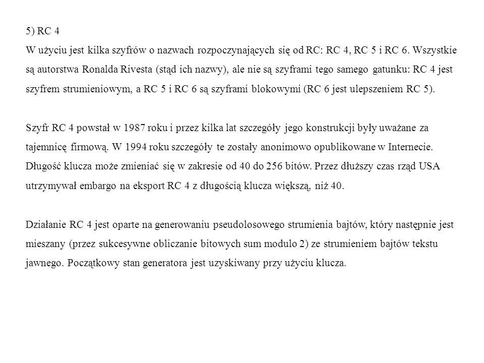 5) RC 4 W użyciu jest kilka szyfrów o nazwach rozpoczynających się od RC: RC 4, RC 5 i RC 6. Wszystkie są autorstwa Ronalda Rivesta (stąd ich nazwy),