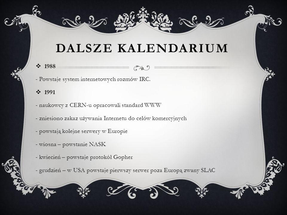 DALSZE KALENDARIUM  1988 - Powstaje system internetowych rozmów IRC.  1991 - naukowcy z CERN-u opracowali standard WWW - zniesiono zakaz używania In