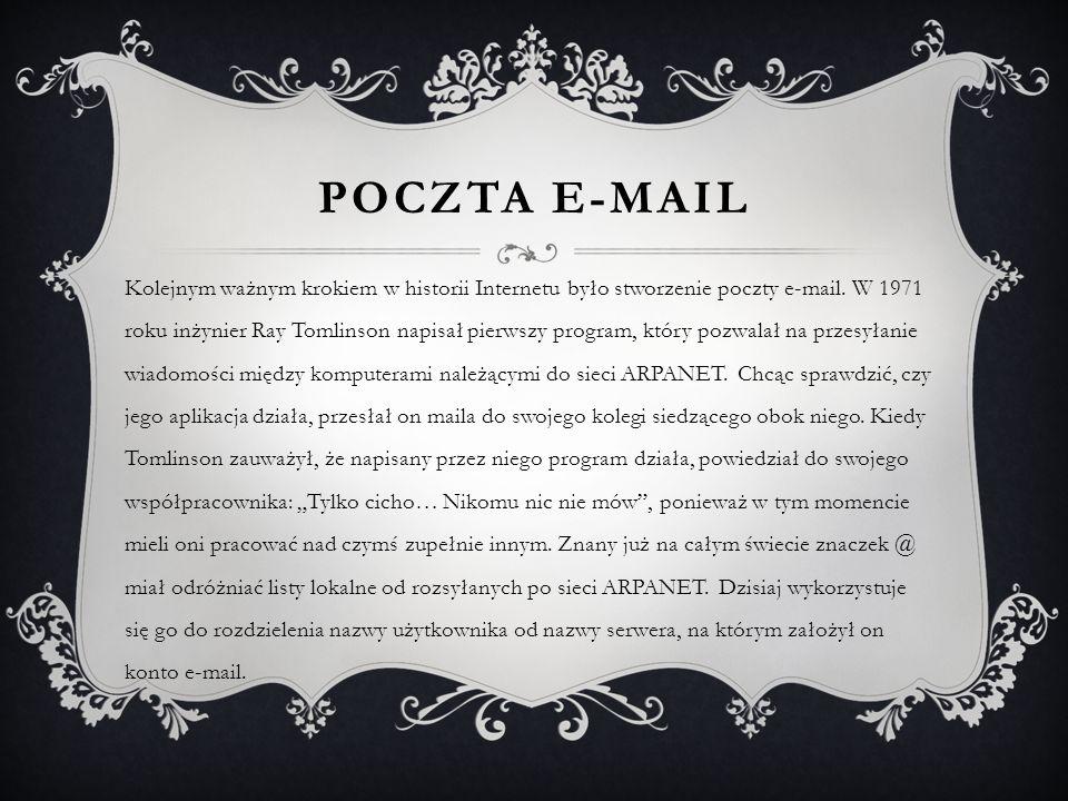 POCZTA E-MAIL Kolejnym ważnym krokiem w historii Internetu było stworzenie poczty e-mail. W 1971 roku inżynier Ray Tomlinson napisał pierwszy program,