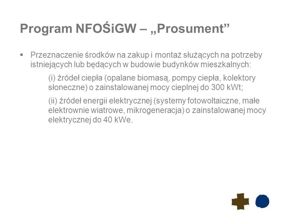 """Program NFOŚiGW – """"Prosument  Przeznaczenie środków na zakup i montaż służących na potrzeby istniejących lub będących w budowie budynków mieszkalnych: (i) źródeł ciepła (opalane biomasą, pompy ciepła, kolektory słoneczne) o zainstalowanej mocy cieplnej do 300 kWt; (ii) źródeł energii elektrycznej (systemy fotowoltaiczne, małe elektrownie wiatrowe, mikrogeneracja) o zainstalowanej mocy elektrycznej do 40 kWe."""