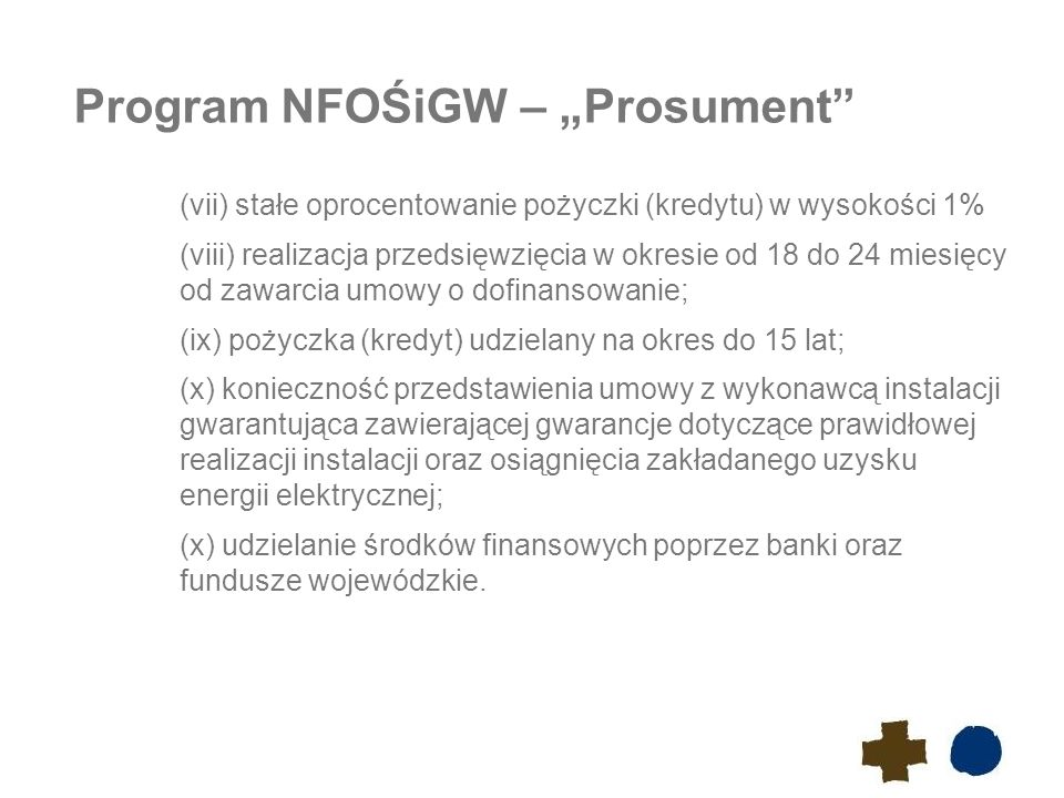 """Program NFOŚiGW – """"Prosument (vii) stałe oprocentowanie pożyczki (kredytu) w wysokości 1% (viii) realizacja przedsięwzięcia w okresie od 18 do 24 miesięcy od zawarcia umowy o dofinansowanie; (ix) pożyczka (kredyt) udzielany na okres do 15 lat; (x) konieczność przedstawienia umowy z wykonawcą instalacji gwarantująca zawierającej gwarancje dotyczące prawidłowej realizacji instalacji oraz osiągnięcia zakładanego uzysku energii elektrycznej; (x) udzielanie środków finansowych poprzez banki oraz fundusze wojewódzkie."""