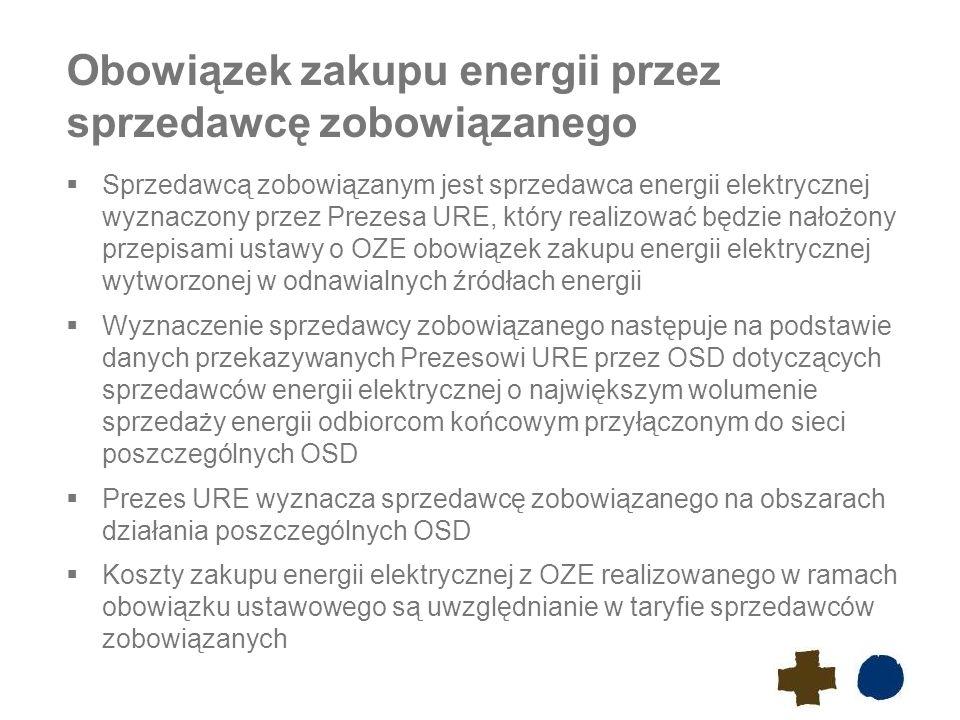 Obowiązek zakupu energii przez sprzedawcę zobowiązanego  Sprzedawcą zobowiązanym jest sprzedawca energii elektrycznej wyznaczony przez Prezesa URE, który realizować będzie nałożony przepisami ustawy o OZE obowiązek zakupu energii elektrycznej wytworzonej w odnawialnych źródłach energii  Wyznaczenie sprzedawcy zobowiązanego następuje na podstawie danych przekazywanych Prezesowi URE przez OSD dotyczących sprzedawców energii elektrycznej o największym wolumenie sprzedaży energii odbiorcom końcowym przyłączonym do sieci poszczególnych OSD  Prezes URE wyznacza sprzedawcę zobowiązanego na obszarach działania poszczególnych OSD  Koszty zakupu energii elektrycznej z OZE realizowanego w ramach obowiązku ustawowego są uwzględnianie w taryfie sprzedawców zobowiązanych