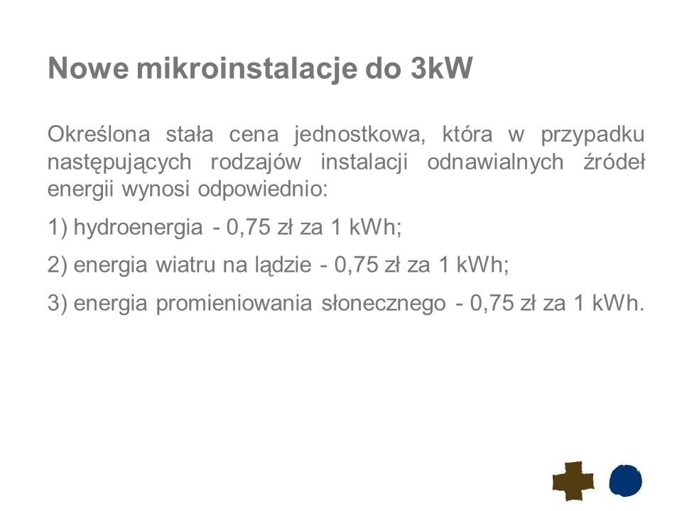 Nowe mikroinstalacje do 3kW Określona stała cena jednostkowa, która w przypadku następujących rodzajów instalacji odnawialnych źródeł energii wynosi odpowiednio: 1)hydroenergia - 0,75 zł za 1 kWh; 2)energia wiatru na lądzie - 0,75 zł za 1 kWh; 3)energia promieniowania słonecznego - 0,75 zł za 1 kWh.