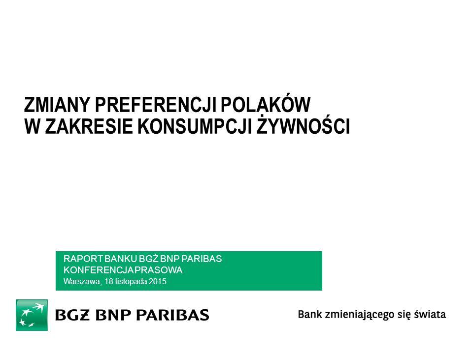 ZMIANY PREFERENCJI POLAKÓW W ZAKRESIE KONSUMPCJI ŻYWNOŚCI RAPORT BANKU BGŻ BNP PARIBAS KONFERENCJA PRASOWA Warszawa, 18 listopada 2015