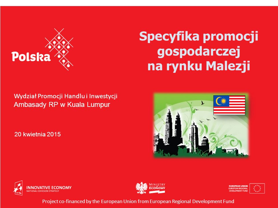 Wydział Promocji Handlu i Inwestycji Ambasady RP w Kuala Lumpur 20 kwietnia 2015 Project co-financed by the European Union from European Regional Development Fund Specyfika promocji gospodarczej na rynku Malezji
