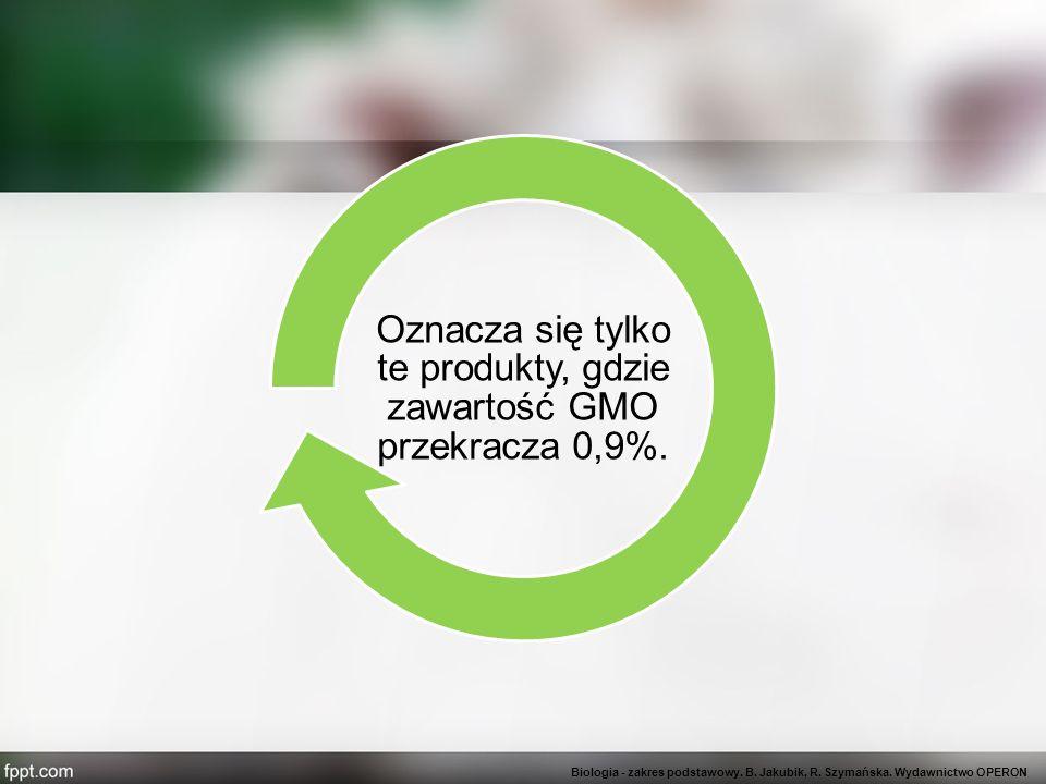 Oznacza się tylko te produkty, gdzie zawartość GMO przekracza 0,9%. Biologia - zakres podstawowy. B. Jakubik, R. Szymańska. Wydawnictwo OPERON