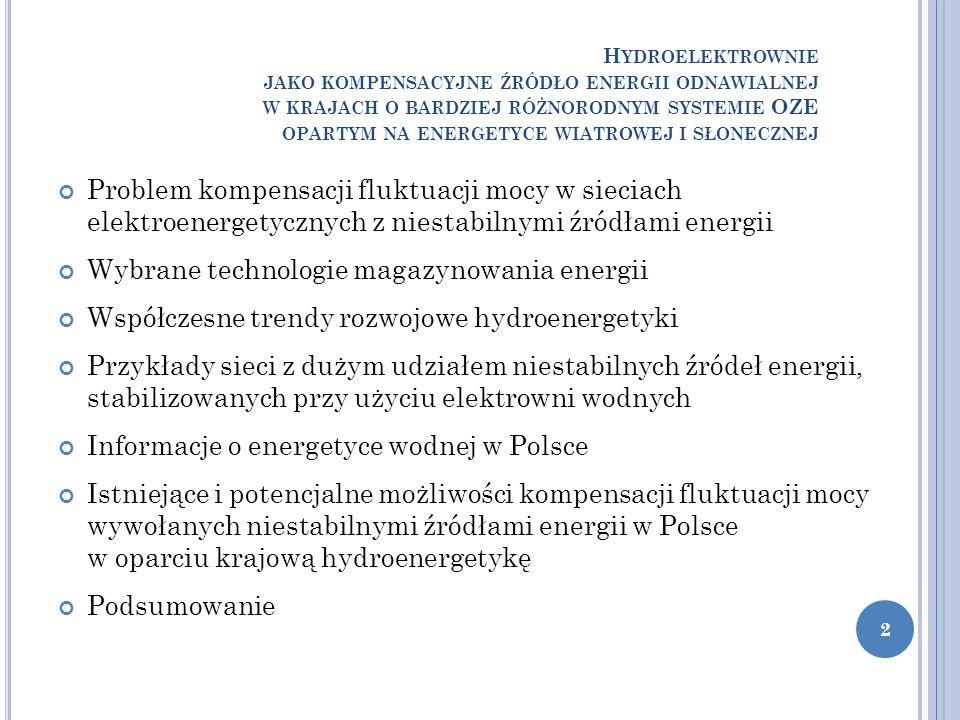 H YDROELEKTROWNIE JAKO KOMPENSACYJNE ŹRÓDŁO ENERGII ODNAWIALNEJ W KRAJACH O BARDZIEJ RÓŻNORODNYM SYSTEMIE OZE OPARTYM NA ENERGETYCE WIATROWEJ I SŁONECZNEJ Problem kompensacji fluktuacji mocy w sieciach elektroenergetycznych z niestabilnymi źródłami energii Wybrane technologie magazynowania energii Współczesne trendy rozwojowe hydroenergetyki Przykłady sieci z dużym udziałem niestabilnych źródeł energii, stabilizowanych przy użyciu elektrowni wodnych Informacje o energetyce wodnej w Polsce Istniejące i potencjalne możliwości kompensacji fluktuacji mocy wywołanych niestabilnymi źródłami energii w Polsce w oparciu krajową hydroenergetykę Podsumowanie 2
