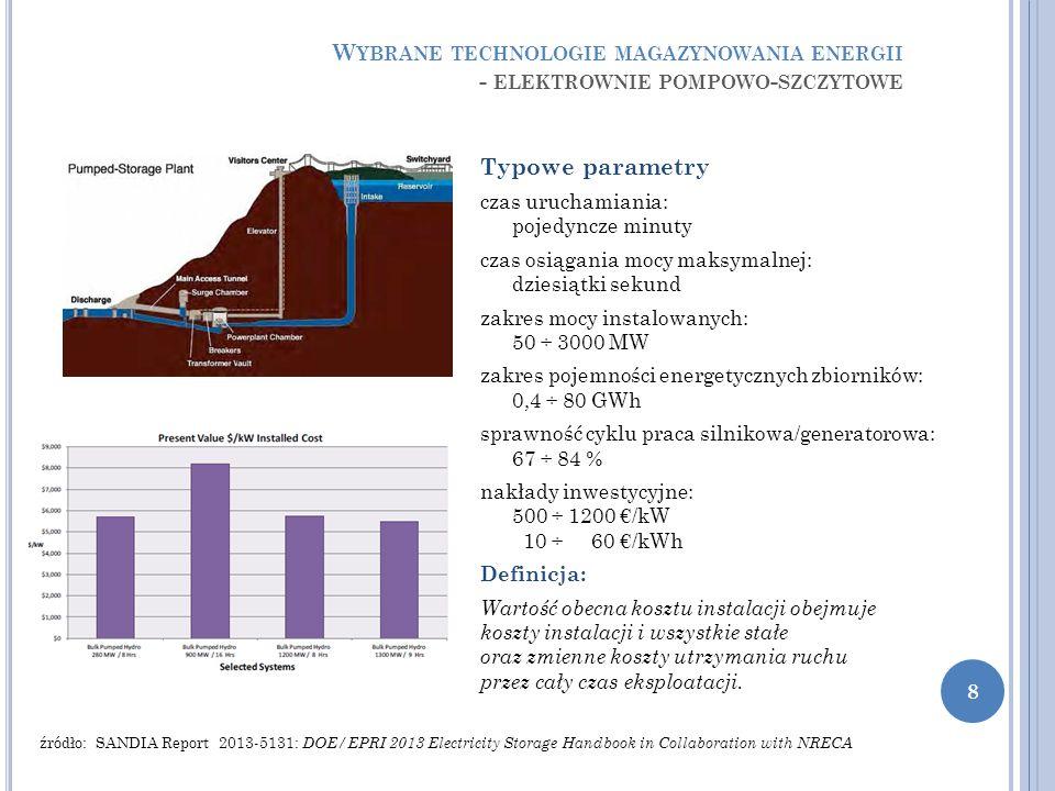 Typowe parametry czas uruchamiania: pojedyncze minuty czas osiągania mocy maksymalnej: dziesiątki sekund zakres mocy instalowanych: 50 ÷ 3000 MW zakres pojemności energetycznych zbiorników: 0,4 ÷ 80 GWh sprawność cyklu praca silnikowa/generatorowa: 67 ÷ 84 % nakłady inwestycyjne: 500 ÷ 1200 €/kW 10 ÷ 60 €/kWh Definicja: Wartość obecna kosztu instalacji obejmuje koszty instalacji i wszystkie stałe oraz zmienne koszty utrzymania ruchu przez cały czas eksploatacji.