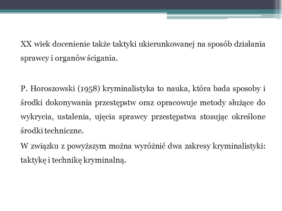 XX wiek docenienie także taktyki ukierunkowanej na sposób działania sprawcy i organów ścigania. P. Horoszowski (1958) kryminalistyka to nauka, która b