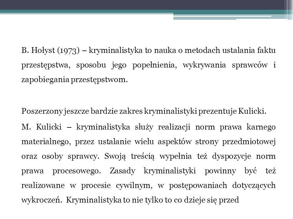 B. Hołyst (1973) – kryminalistyka to nauka o metodach ustalania faktu przestępstwa, sposobu jego popełnienia, wykrywania sprawców i zapobiegania przes