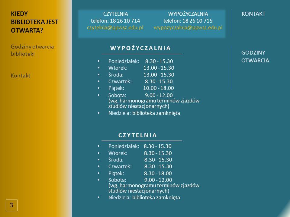 CZYTELNIA telefon: 18 26 10 714 czytelnia@ppwsz.edu.pl WYPOŻYCZALNIA telefon: 18 26 10 715 wypozyczalnia@ppwsz.edu.pl WYPOŻYCZALNIA Poniedziałek: 8.30 - 15.30 Wtorek: 13.00 - 15.30 Środa: 13.00 - 15.30 Czwartek: 8.30 - 15.30 Piątek: 10.00 - 18.00 Sobota: 9.00 - 12.00 (wg.
