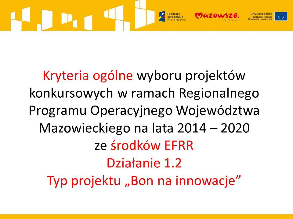 Kryteria ogólne wyboru projektów konkursowych w ramach Regionalnego Programu Operacyjnego Województwa Mazowieckiego na lata 2014 – 2020 ze środków EFR
