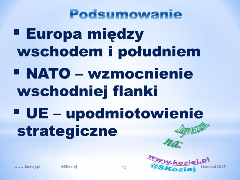 Listopad 2015www.koziej.pl @SKoziej 12  Europa między wschodem i południem  NATO – wzmocnienie wschodniej flanki  UE – upodmiotowienie strategiczne